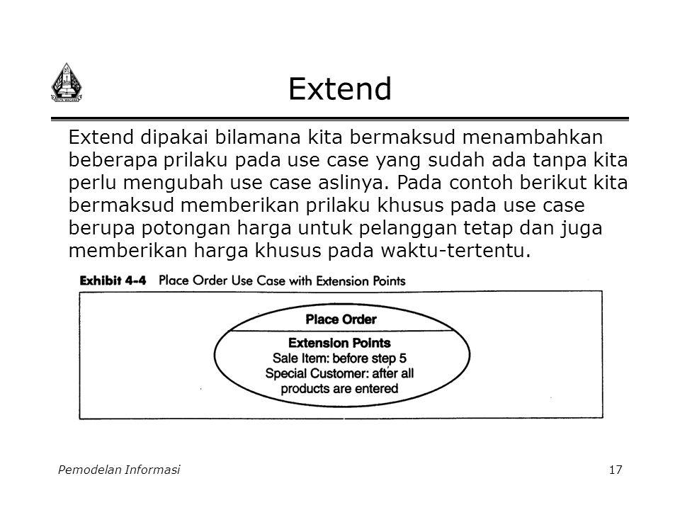 Pemodelan Informasi17 Extend Extend dipakai bilamana kita bermaksud menambahkan beberapa prilaku pada use case yang sudah ada tanpa kita perlu menguba