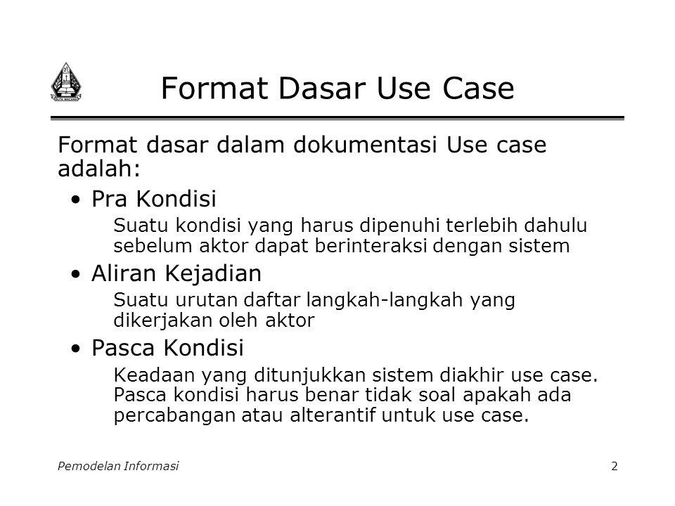 Pemodelan Informasi3 Format Dasar Use Case (2) Pendaftaran On-line Use case Pra Kondisi: Calon mahasiswa (cama) dapat mengakses webpage pendaftaran Aliran kejadian: 1.Use Case dimulai ketika cama meng klik ikon daftar 2.Cama mengisikan Nama, Tempat/Tgl Lahir, Jenis Kelamin, Alamat …dsb pada formulir on-line 3.Ketika cama memilih kode kota 4.Sistem mengisi nama kota dan propinsi secara otomatis 5.Cama memasukkan kode program studi yang diminatinya 6.Sistem menyediakan pilihan program studi 7.Cama memilih tanggal test yang dikehendaki