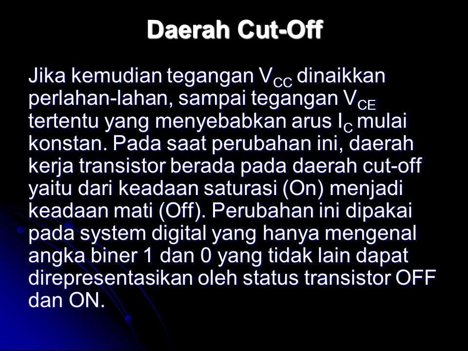 Daerah Cut-Off Jika kemudian tegangan V CC dinaikkan perlahan-lahan, sampai tegangan V CE tertentu yang menyebabkan arus I C mulai konstan. Pada saat