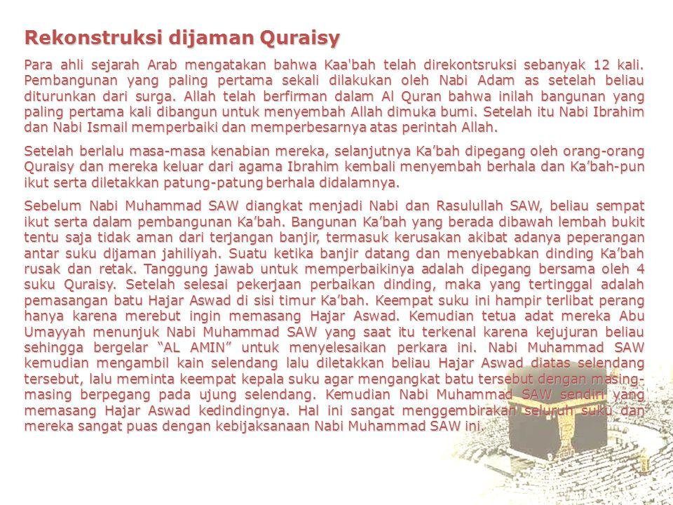 Rekonstruksi dijaman Quraisy Para ahli sejarah Arab mengatakan bahwa Kaa'bah telah direkontsruksi sebanyak 12 kali. Pembangunan yang paling pertama se