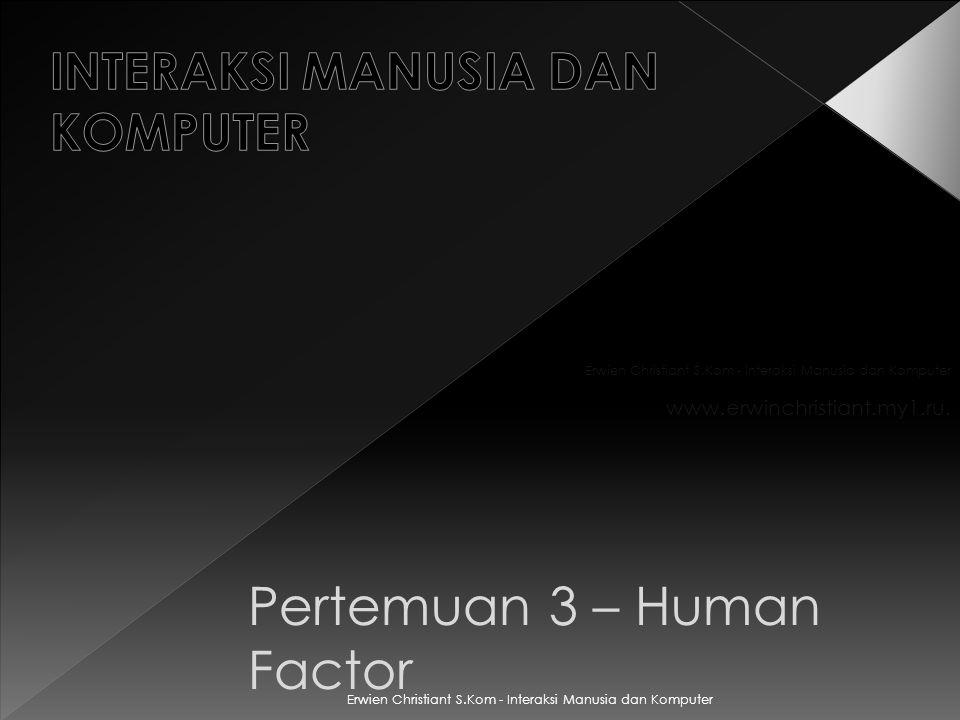 Pertemuan 3 – Human Factor Erwien Christiant S.Kom - Interaksi Manusia dan Komputer www.erwinchristiant.my1.ru.