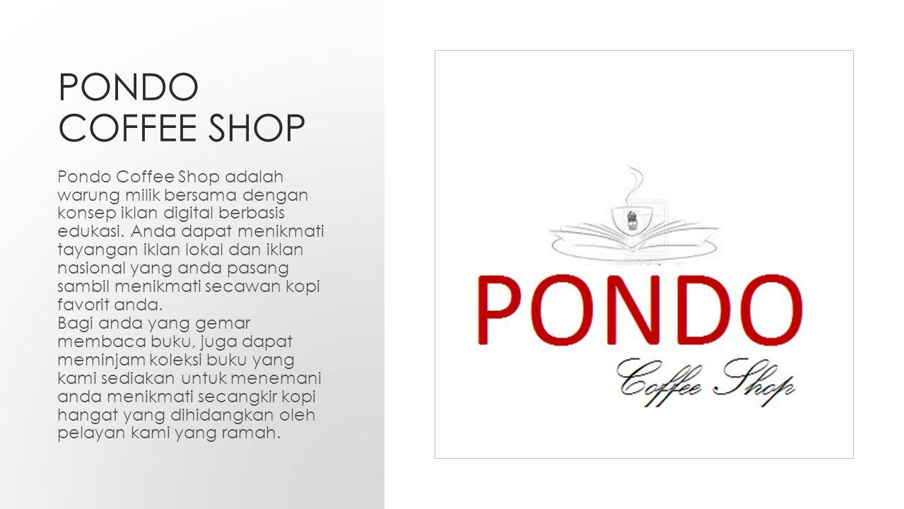 PONDO COFFEE SHOP Pondo Coffee Shop adalah warung milik bersama dengan konsep iklan digital berbasis edukasi.
