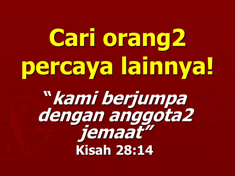 Cari orang2 percaya lainnya! kami berjumpa dengan anggota2 jemaat Kisah 28:14
