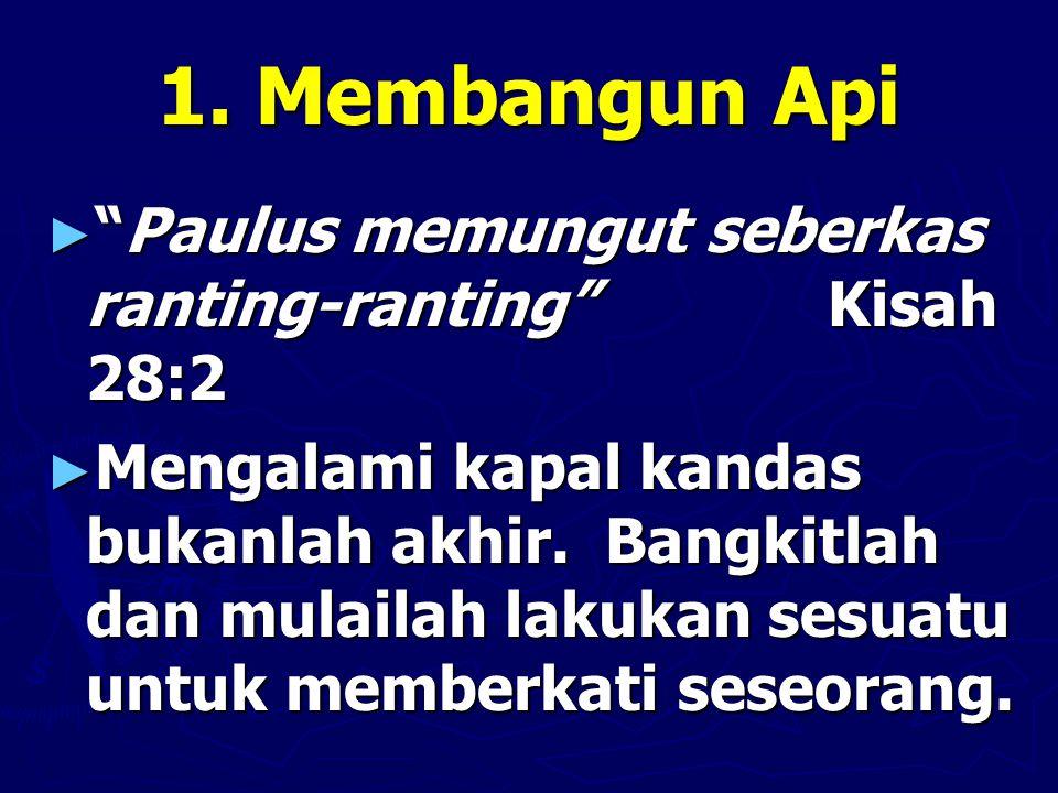 """1. Membangun Api ► """"Paulus memungut seberkas ranting-ranting"""" Kisah 28:2 ► Mengalami kapal kandas bukanlah akhir. Bangkitlah dan mulailah lakukan sesu"""