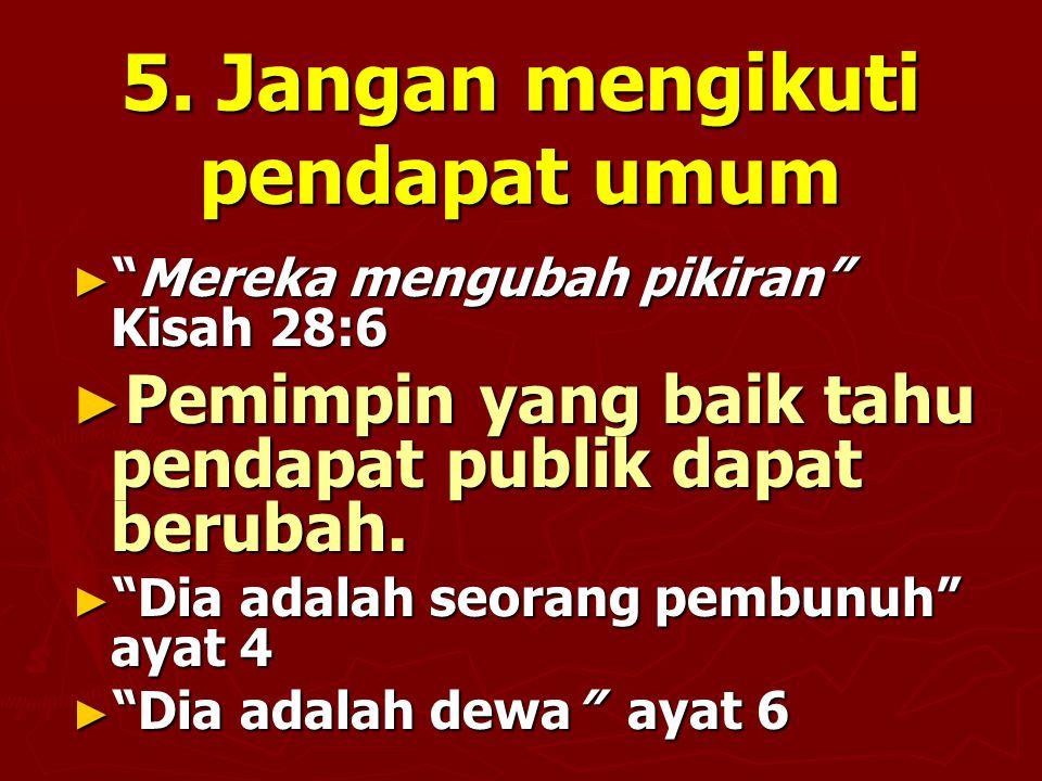 """5. Jangan mengikuti pendapat umum ► """"Mereka mengubah pikiran"""" Kisah 28:6 ► Pemimpin yang baik tahu pendapat publik dapat berubah. ► """"Dia adalah seoran"""