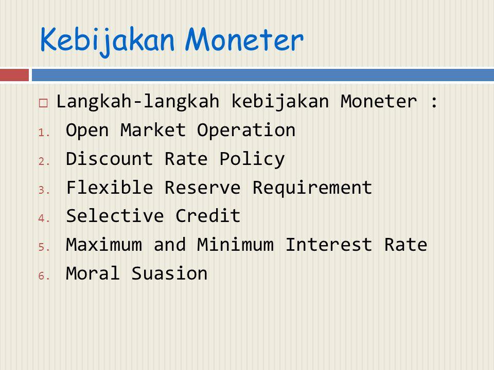 Kebijakan Moneter  Langkah-langkah kebijakan Moneter : 1. Open Market Operation 2. Discount Rate Policy 3. Flexible Reserve Requirement 4. Selective