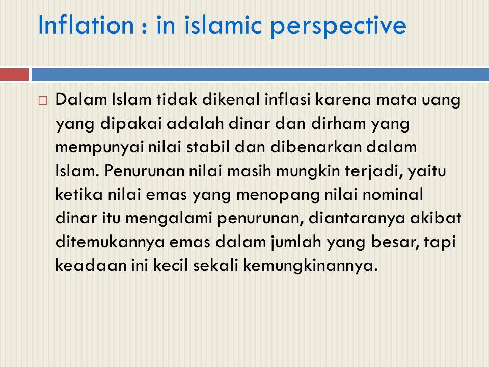 Inflation : in islamic perspective  Dalam Islam tidak dikenal inflasi karena mata uang yang dipakai adalah dinar dan dirham yang mempunyai nilai stab