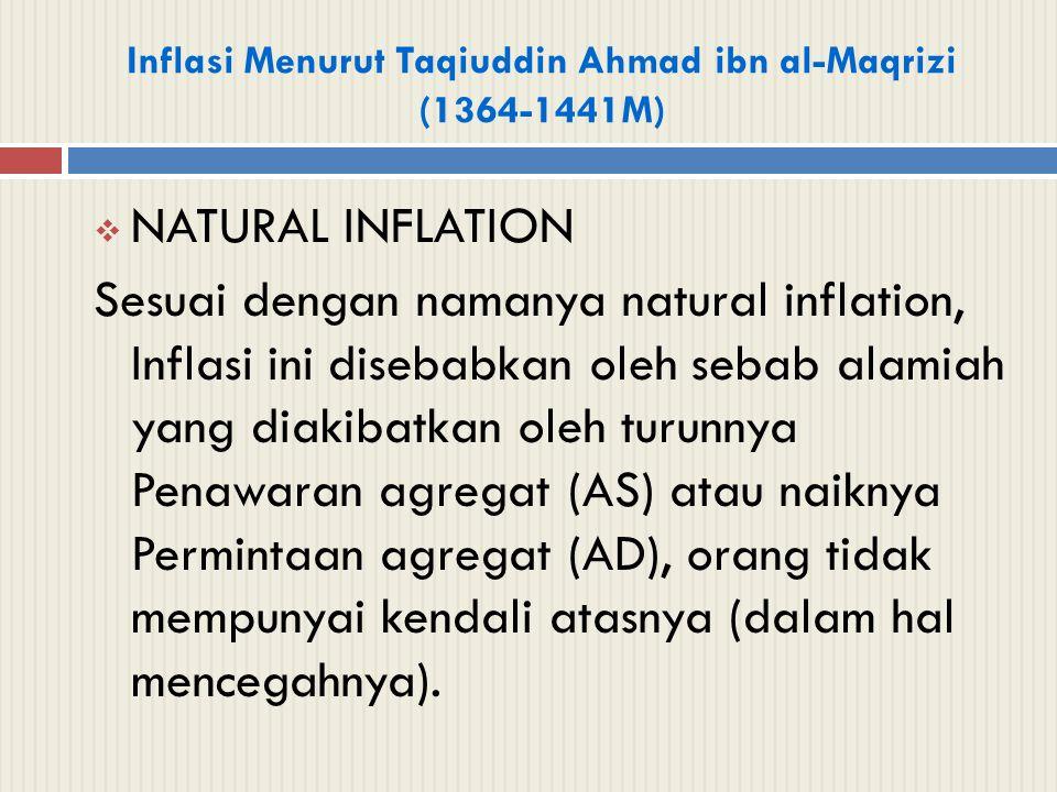 Inflasi Menurut Taqiuddin Ahmad ibn al-Maqrizi (1364-1441M)  NATURAL INFLATION Sesuai dengan namanya natural inflation, Inflasi ini disebabkan oleh s