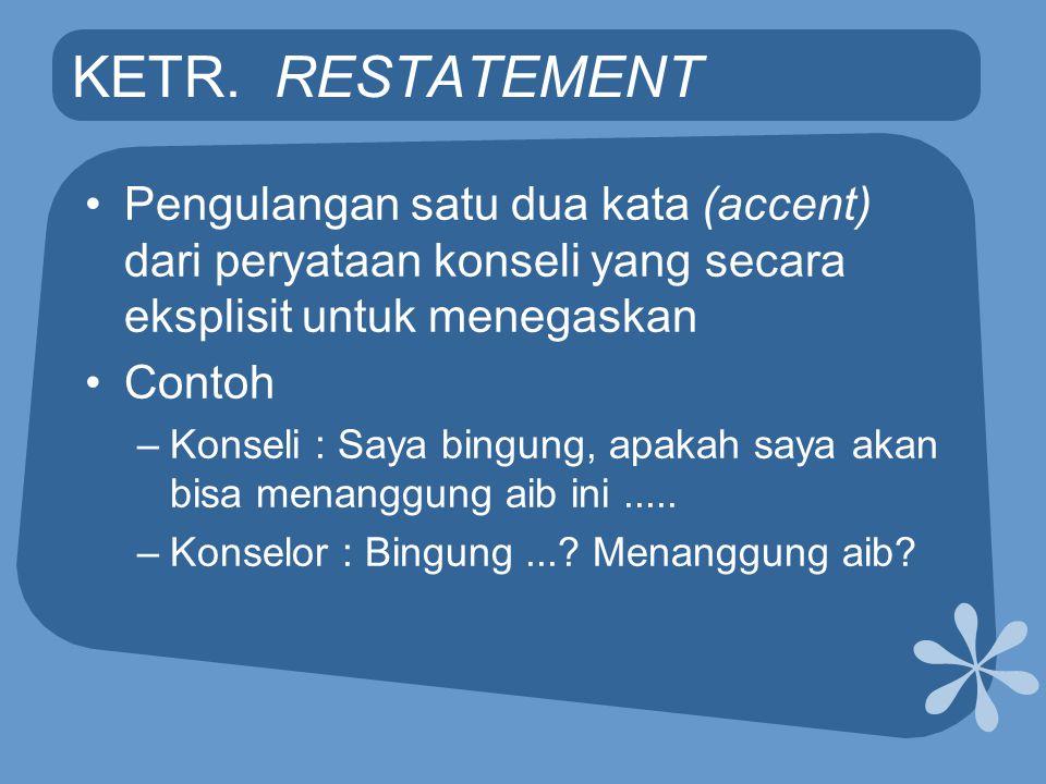 KETR. RESTATEMENT •Pengulangan satu dua kata (accent) dari peryataan konseli yang secara eksplisit untuk menegaskan •Contoh –Konseli : Saya bingung, a