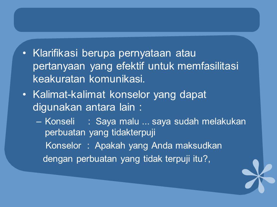 •Klarifikasi berupa pernyataan atau pertanyaan yang efektif untuk memfasilitasi keakuratan komunikasi. •Kalimat-kalimat konselor yang dapat digunakan