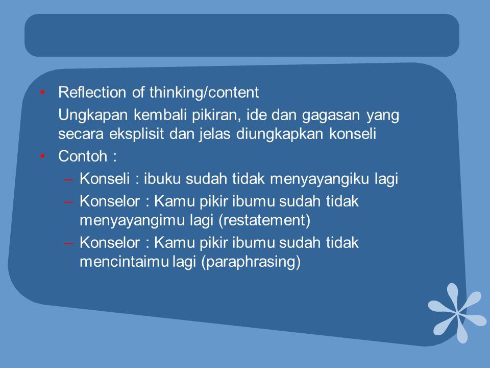 •Reflection of thinking/content Ungkapan kembali pikiran, ide dan gagasan yang secara eksplisit dan jelas diungkapkan konseli •Contoh : –Konseli : ibu