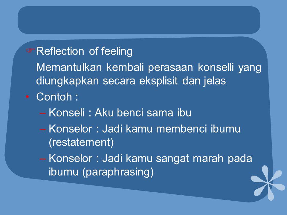  Reflection of feeling Memantulkan kembali perasaan konselli yang diungkapkan secara eksplisit dan jelas •Contoh : –Konseli : Aku benci sama ibu –Kon