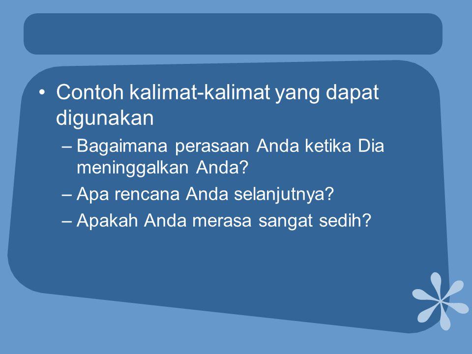 •Contoh kalimat-kalimat yang dapat digunakan –Bagaimana perasaan Anda ketika Dia meninggalkan Anda? –Apa rencana Anda selanjutnya? –Apakah Anda merasa