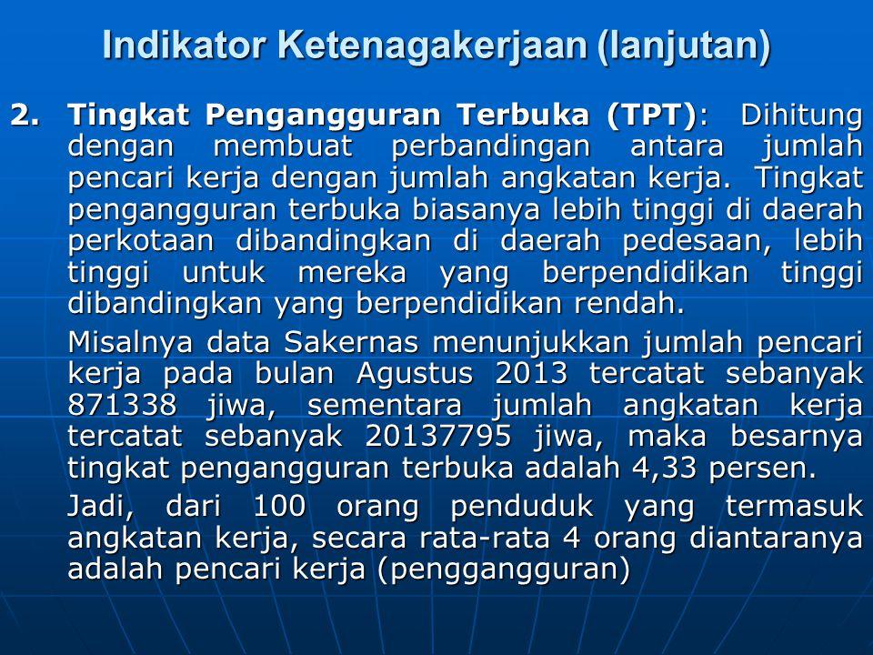 Indikator Ketenagakerjaan (lanjutan) 2. Tingkat Pengangguran Terbuka (TPT): Dihitung dengan membuat perbandingan antara jumlah pencari kerja dengan ju