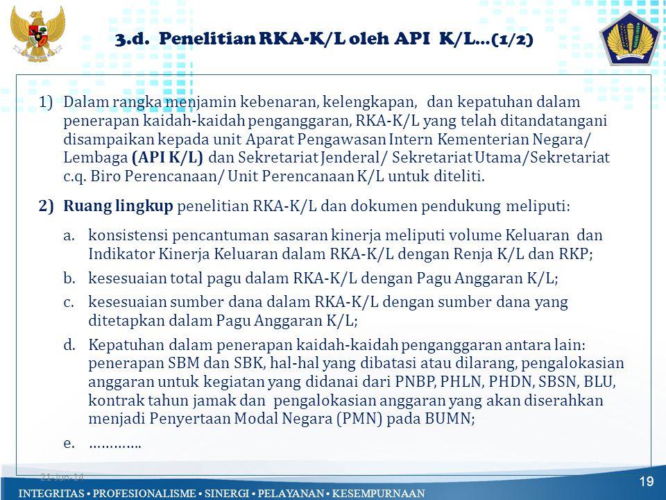 INTEGRITAS • PROFESIONALISME • SINERGI • PELAYANAN • KESEMPURNAAN 3.d. Penelitian RKA-K/L oleh API K/L …(1/2) 19 1)Dalam rangka menjamin kebenaran, ke