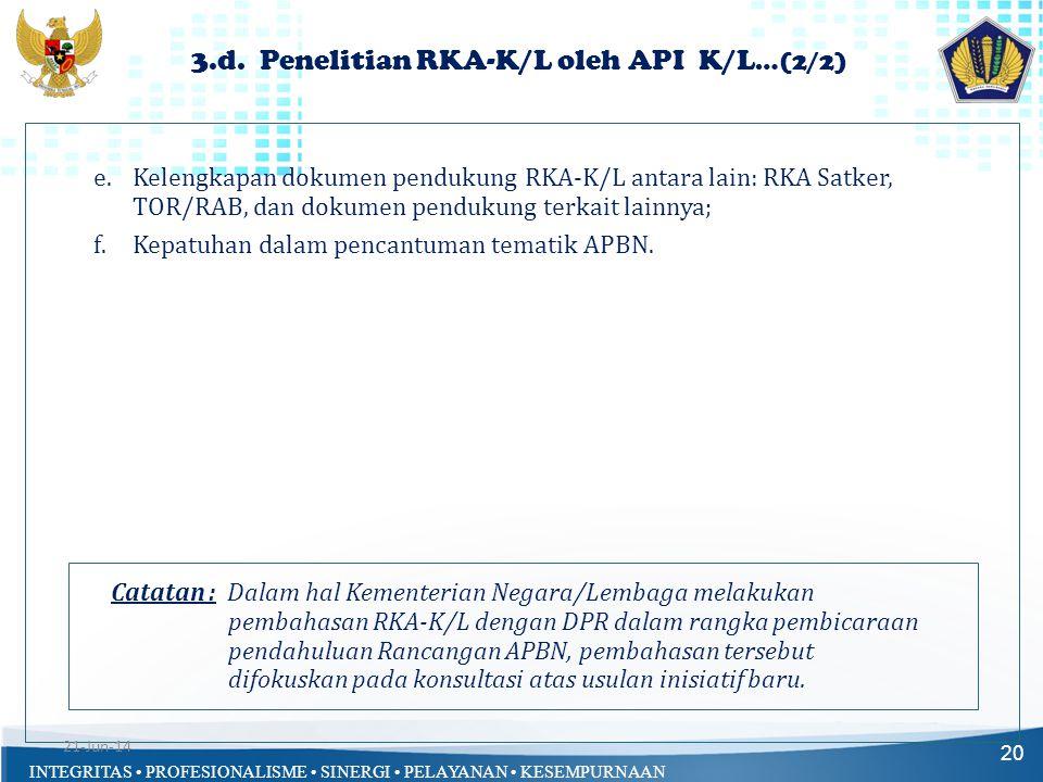 INTEGRITAS • PROFESIONALISME • SINERGI • PELAYANAN • KESEMPURNAAN 20 e.Kelengkapan dokumen pendukung RKA-K/L antara lain: RKA Satker, TOR/RAB, dan dok