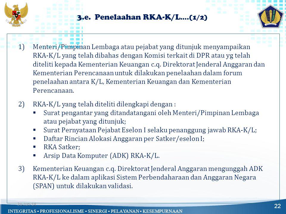 INTEGRITAS • PROFESIONALISME • SINERGI • PELAYANAN • KESEMPURNAAN 3.e. Penelaahan RKA-K/L ….(1/2) 22 1)Menteri/Pimpinan Lembaga atau pejabat yang ditu
