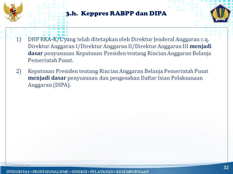 INTEGRITAS • PROFESIONALISME • SINERGI • PELAYANAN • KESEMPURNAAN 3.h. Keppres RABPP dan DIPA 32 1)DHP RKA-K/L yang telah ditetapkan oleh Direktur Jen