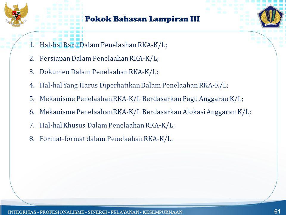 INTEGRITAS • PROFESIONALISME • SINERGI • PELAYANAN • KESEMPURNAAN Pokok Bahasan Lampiran III 1.Hal-hal Baru Dalam Penelaahan RKA-K/L; 2.Persiapan Dala