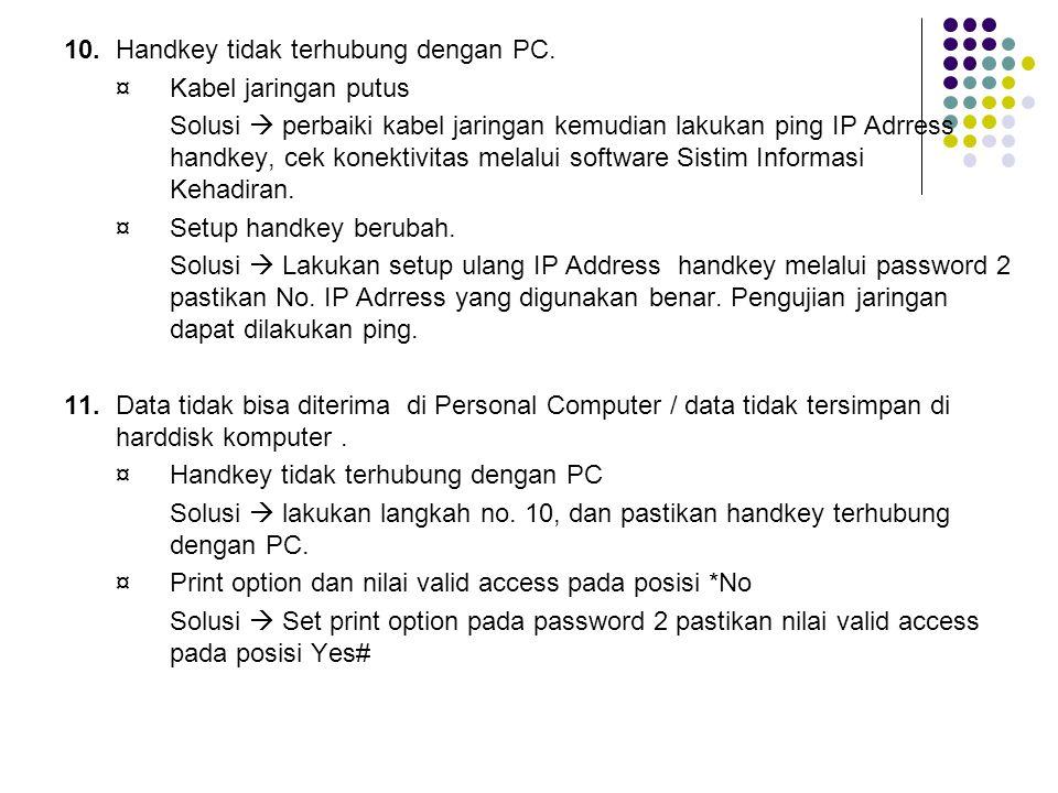 10.Handkey tidak terhubung dengan PC. ¤Kabel jaringan putus Solusi  perbaiki kabel jaringan kemudian lakukan ping IP Adrress handkey, cek konektivita
