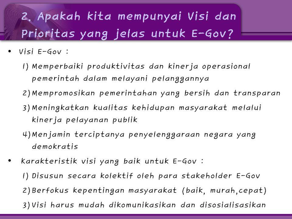 2. Apakah kita mempunyai Visi dan Prioritas yang jelas untuk E-Gov? • Visi E-Gov : 1) Memperbaiki produktivitas dan kinerja operasional pemerintah dal