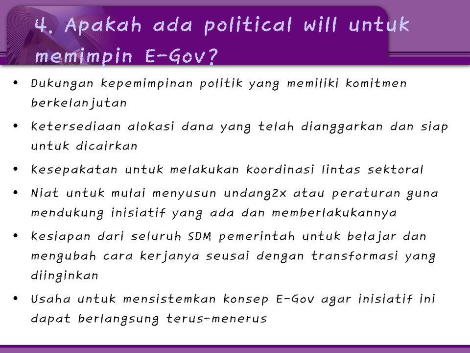 4. Apakah ada political will untuk memimpin E-Gov? • Dukungan kepemimpinan politik yang memiliki komitmen berkelanjutan • Ketersediaan alokasi dana ya
