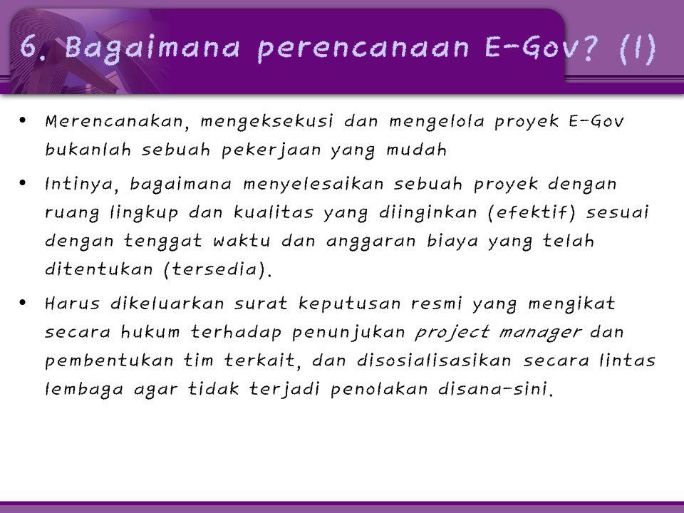6. Bagaimana perencanaan E-Gov? (1) • Merencanakan, mengeksekusi dan mengelola proyek E-Gov bukanlah sebuah pekerjaan yang mudah • Intinya, bagaimana