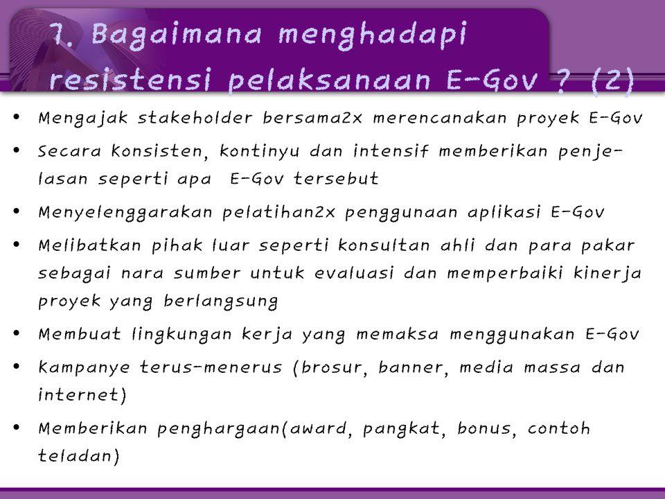 7. Bagaimana menghadapi resistensi pelaksanaan E-Gov ? (2) • Mengajak stakeholder bersama2x merencanakan proyek E-Gov • Secara Konsisten, kontinyu dan