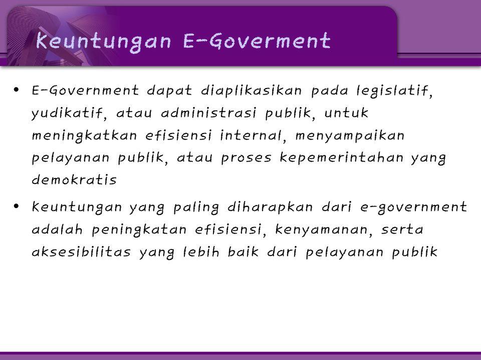 Keuntungan E-Goverment • E-Government dapat diaplikasikan pada legislatif, yudikatif, atau administrasi publik, untuk meningkatkan efisiensi internal,