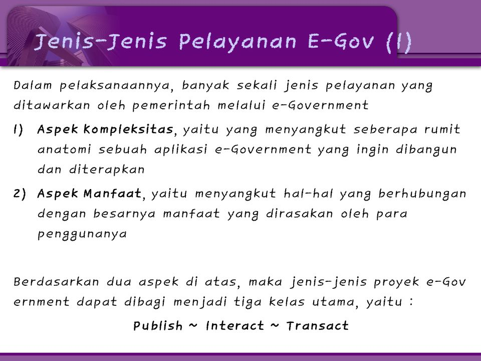 Jenis-Jenis Pelayanan E-Gov (2) • Publish Komunikasi satu arah, dimana pemerintah mempublikasikan berbagai data dan informasi yang dimilikinya untuk dapat secara langsung dan bebas diakses oleh masyarakat dan pihak-pihak lain yang berkepentingan melalui internet • Interact Terjadi komunikasi dua arah antara pemerintah dengan me- reka yang berkepentingan (Searching portal, chatting, tele- conference, web-TV, email, FAQ, Newsletter, Mailing list) • Transact Interaksi dua arah seperti pada kelas Interact, hanya saja terjadi sebuah transaksi yang berhubungan dengan perpin- dahan uang dari satu pihak ke pihak lainnya (tidak gratis)