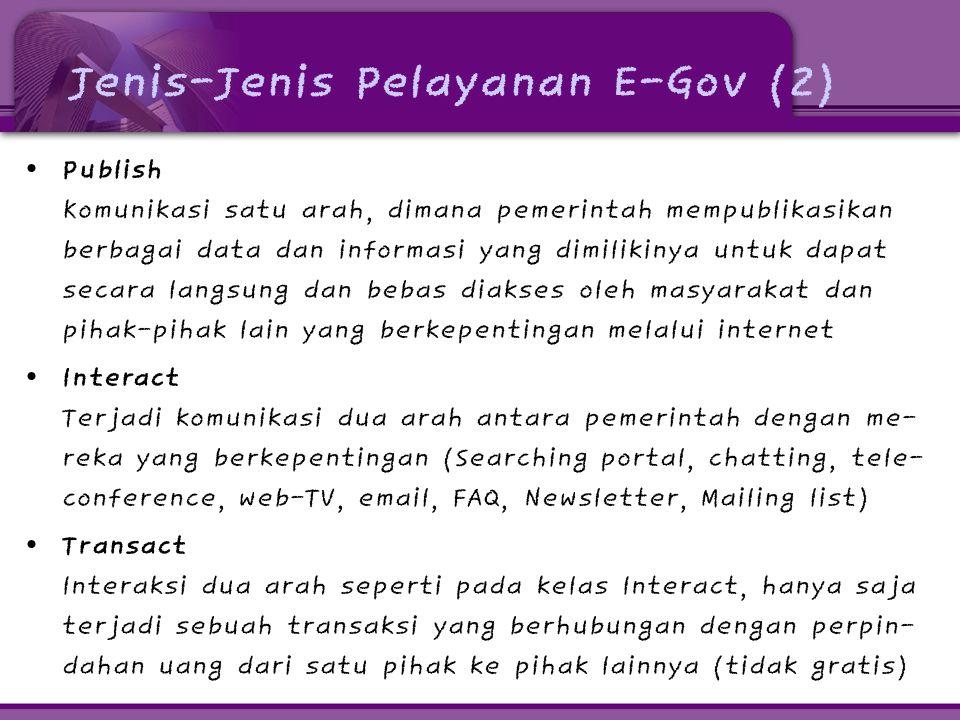 Jenis-Jenis Pelayanan E-Gov (2) • Publish Komunikasi satu arah, dimana pemerintah mempublikasikan berbagai data dan informasi yang dimilikinya untuk d