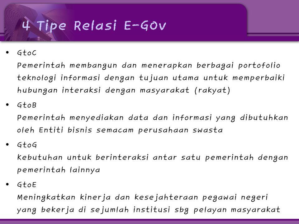 4 Tipe Relasi E-GOv • GtoC Pemerintah membangun dan menerapkan berbagai portofolio teknologi informasi dengan tujuan utama untuk memperbaiki hubungan