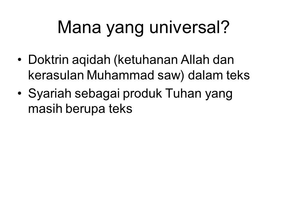Mana yang universal? •Doktrin aqidah (ketuhanan Allah dan kerasulan Muhammad saw) dalam teks •Syariah sebagai produk Tuhan yang masih berupa teks