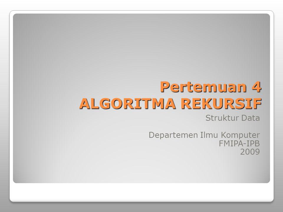 Pertemuan 4 ALGORITMA REKURSIF Struktur Data Departemen Ilmu Komputer FMIPA-IPB 2009