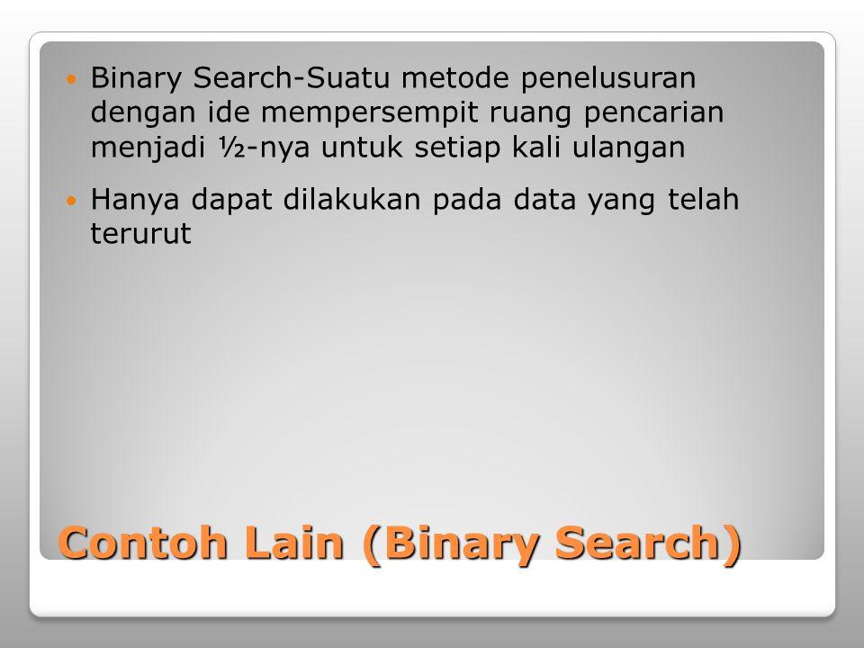 Contoh Lain (Binary Search)  Binary Search-Suatu metode penelusuran dengan ide mempersempit ruang pencarian menjadi ½-nya untuk setiap kali ulangan 