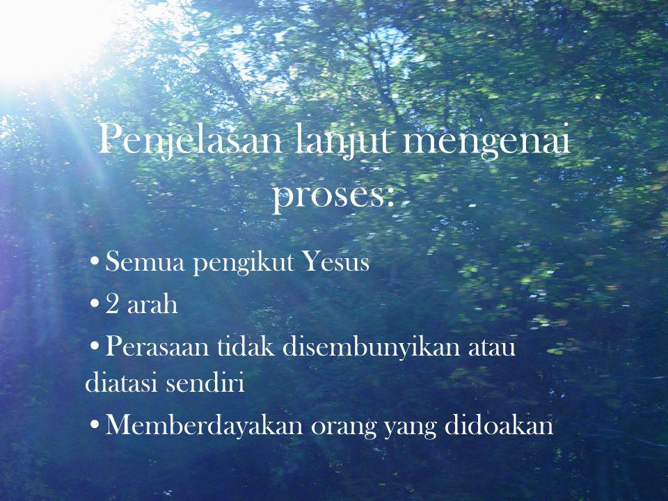 Penjelasan lanjut mengenai proses: •Semua pengikut Yesus •2 arah •Perasaan tidak disembunyikan atau diatasi sendiri •Memberdayakan orang yang didoakan