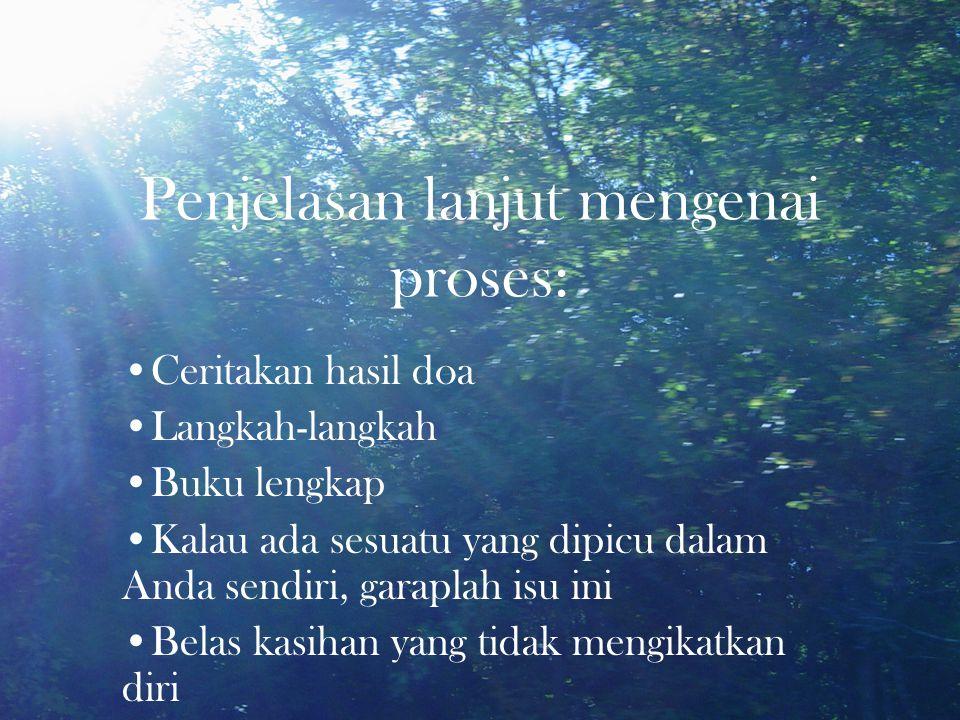 Penjelasan lanjut mengenai proses: •Ceritakan hasil doa •Langkah-langkah •Buku lengkap •Kalau ada sesuatu yang dipicu dalam Anda sendiri, garaplah isu