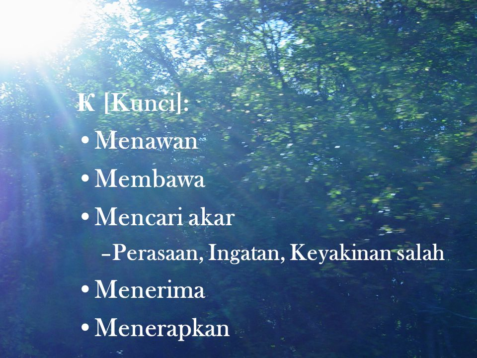 Ҝ [Kunci]: •Menawan •Membawa •Mencari akar –Perasaan, Ingatan, Keyakinan salah •Menerima •Menerapkan