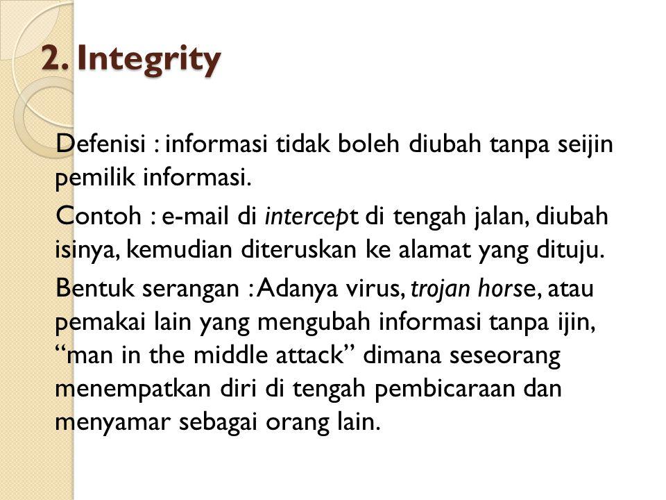 2. Integrity Defenisi : informasi tidak boleh diubah tanpa seijin pemilik informasi. Contoh : e-mail di intercept di tengah jalan, diubah isinya, kemu