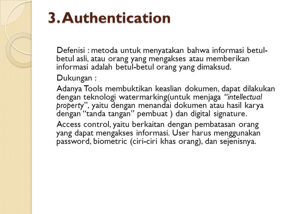 3. Authentication Defenisi : metoda untuk menyatakan bahwa informasi betul- betul asli, atau orang yang mengakses atau memberikan informasi adalah bet