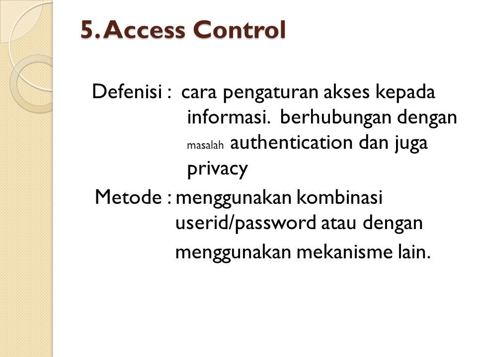 5. Access Control Defenisi : cara pengaturan akses kepada informasi. berhubungan dengan masalah authentication dan juga privacy Metode : menggunakan k