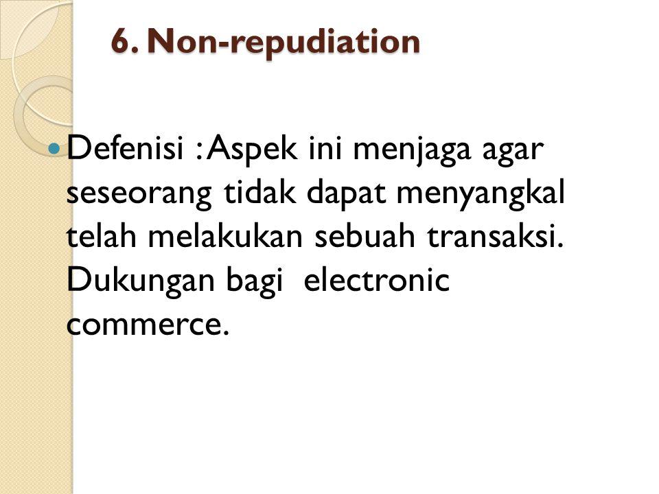 6. Non-repudiation  Defenisi : Aspek ini menjaga agar seseorang tidak dapat menyangkal telah melakukan sebuah transaksi. Dukungan bagi electronic com