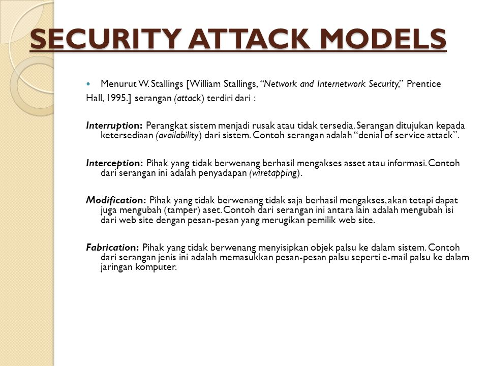 "SECURITY ATTACK MODELS  Menurut W. Stallings [William Stallings, ""Network and Internetwork Security,"" Prentice Hall, 1995.] serangan (attack) terdiri"
