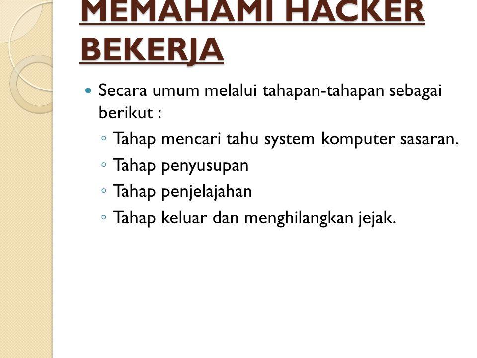 MEMAHAMI HACKER BEKERJA  Secara umum melalui tahapan-tahapan sebagai berikut : ◦ Tahap mencari tahu system komputer sasaran. ◦ Tahap penyusupan ◦ Tah