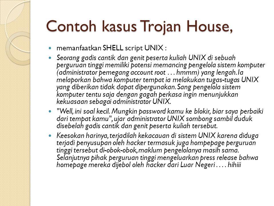 Contoh kasus Trojan House,  memanfaatkan SHELL script UNIX :  Seorang gadis cantik dan genit peserta kuliah UNIX di sebuah perguruan tinggi memiliki