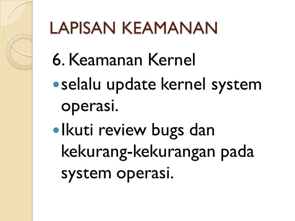 LAPISAN KEAMANAN 6. Keamanan Kernel  selalu update kernel system operasi.  Ikuti review bugs dan kekurang-kekurangan pada system operasi.
