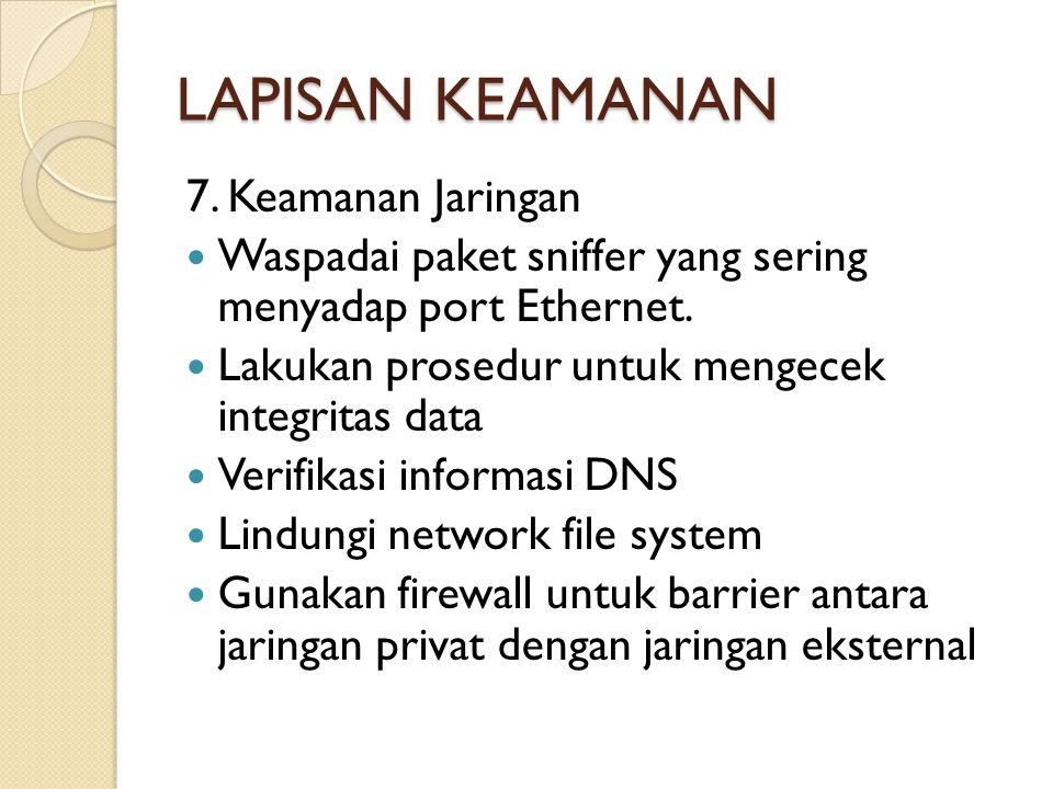 LAPISAN KEAMANAN 7. Keamanan Jaringan  Waspadai paket sniffer yang sering menyadap port Ethernet.  Lakukan prosedur untuk mengecek integritas data 