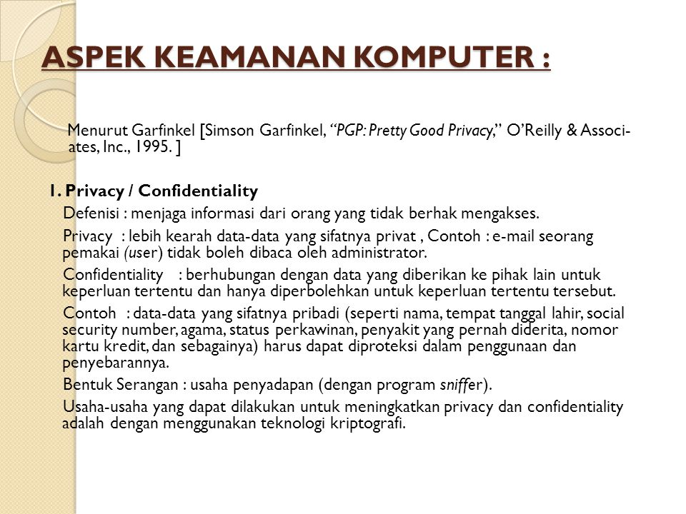 "ASPEK KEAMANAN KOMPUTER : Menurut Garfinkel [Simson Garfinkel, ""PGP: Pretty Good Privacy,"" O'Reilly & Associ- ates, Inc., 1995. ] 1. Privacy / Confide"