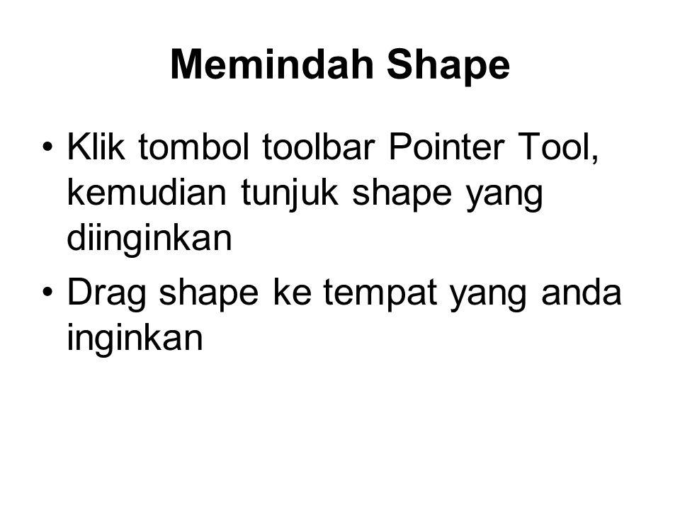 Memindah Shape •Klik tombol toolbar Pointer Tool, kemudian tunjuk shape yang diinginkan •Drag shape ke tempat yang anda inginkan