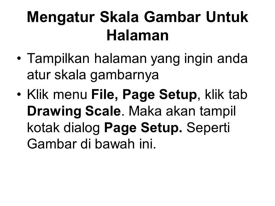 Mengatur Skala Gambar Untuk Halaman •Tampilkan halaman yang ingin anda atur skala gambarnya •Klik menu File, Page Setup, klik tab Drawing Scale.